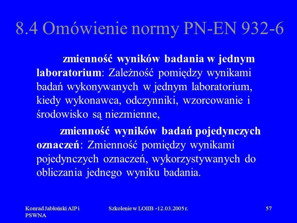 Konrad Jabłoński AIP i PSWNA Szkolenie w LOIIB -12.03.2005 r.57 8.4 Omówienie normy PN-EN 932-6 zmienność wyników badania w jednym laboratorium: Zależ
