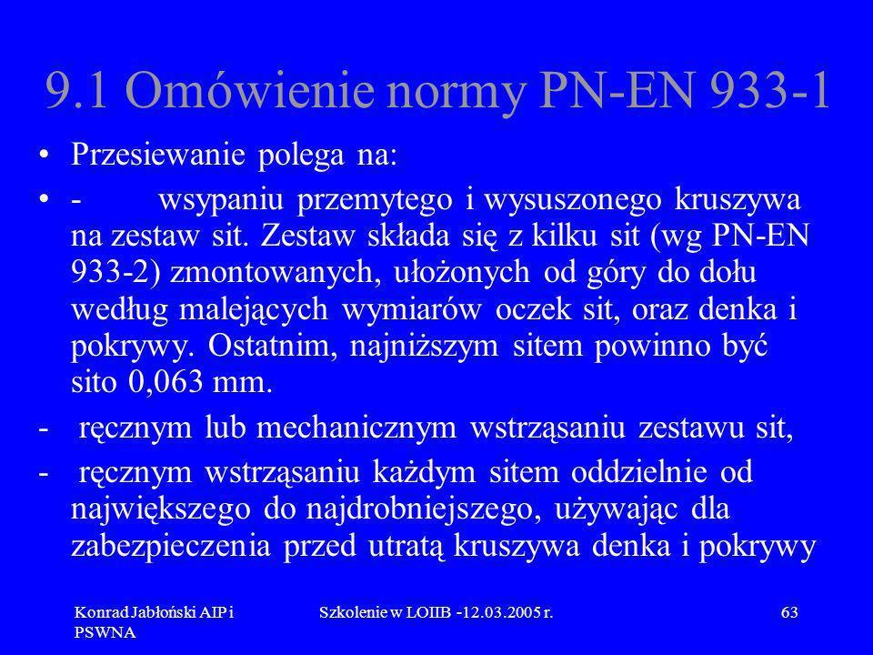 Konrad Jabłoński AIP i PSWNA Szkolenie w LOIIB -12.03.2005 r.63 9.1 Omówienie normy PN-EN 933-1 Przesiewanie polega na: - wsypaniu przemytego i wysusz