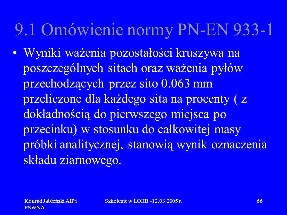 Konrad Jabłoński AIP i PSWNA Szkolenie w LOIIB -12.03.2005 r.66 9.1 Omówienie normy PN-EN 933-1 Wyniki ważenia pozostałości kruszywa na poszczególnych