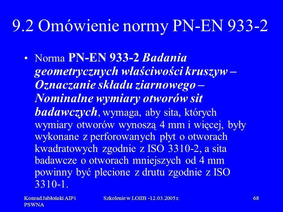 Konrad Jabłoński AIP i PSWNA Szkolenie w LOIIB -12.03.2005 r.68 9.2 Omówienie normy PN-EN 933-2 Norma PN-EN 933-2 Badania geometrycznych właściwości k