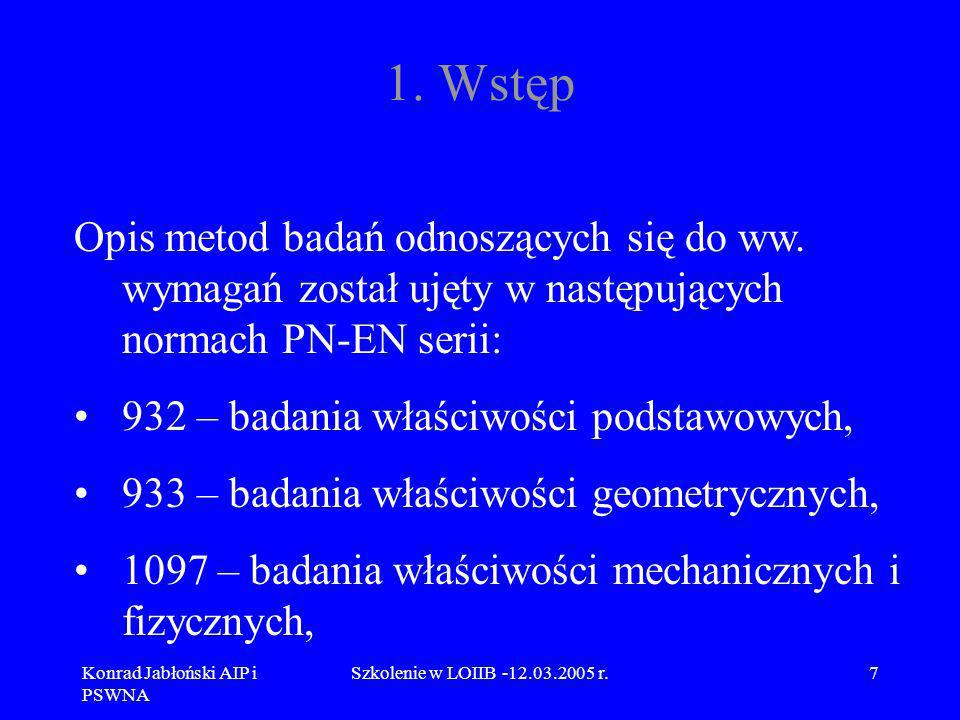 Konrad Jabłoński AIP i PSWNA Szkolenie w LOIIB -12.03.2005 r.68 9.2 Omówienie normy PN-EN 933-2 Norma PN-EN 933-2 Badania geometrycznych właściwości kruszyw – Oznaczanie składu ziarnowego – Nominalne wymiary otworów sit badawczych, wymaga, aby sita, których wymiary otworów wynoszą 4 mm i więcej, były wykonane z perforowanych płyt o otworach kwadratowych zgodnie z ISO 3310-2, a sita badawcze o otworach mniejszych od 4 mm powinny być plecione z drutu zgodnie z ISO 3310-1.