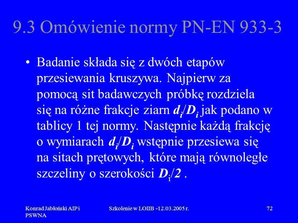 Konrad Jabłoński AIP i PSWNA Szkolenie w LOIIB -12.03.2005 r.72 9.3 Omówienie normy PN-EN 933-3 Badanie składa się z dwóch etapów przesiewania kruszyw