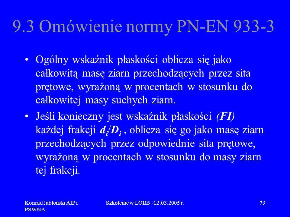 Konrad Jabłoński AIP i PSWNA Szkolenie w LOIIB -12.03.2005 r.73 9.3 Omówienie normy PN-EN 933-3 Ogólny wskaźnik płaskości oblicza się jako całkowitą m