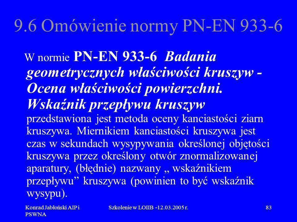 Konrad Jabłoński AIP i PSWNA Szkolenie w LOIIB -12.03.2005 r.83 9.6 Omówienie normy PN-EN 933-6 W normie PN-EN 933-6 Badania geometrycznych właściwośc