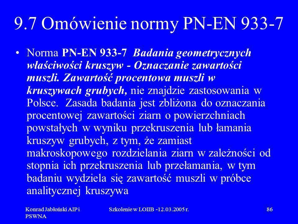 Konrad Jabłoński AIP i PSWNA Szkolenie w LOIIB -12.03.2005 r.86 9.7 Omówienie normy PN-EN 933-7 Norma PN-EN 933-7 Badania geometrycznych właściwości k