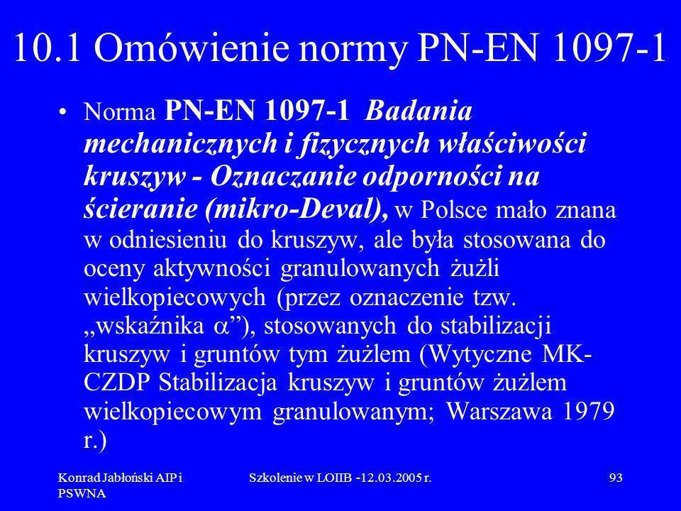 Konrad Jabłoński AIP i PSWNA Szkolenie w LOIIB -12.03.2005 r.93 10.1 Omówienie normy PN-EN 1097-1 Norma PN-EN 1097-1 Badania mechanicznych i fizycznyc
