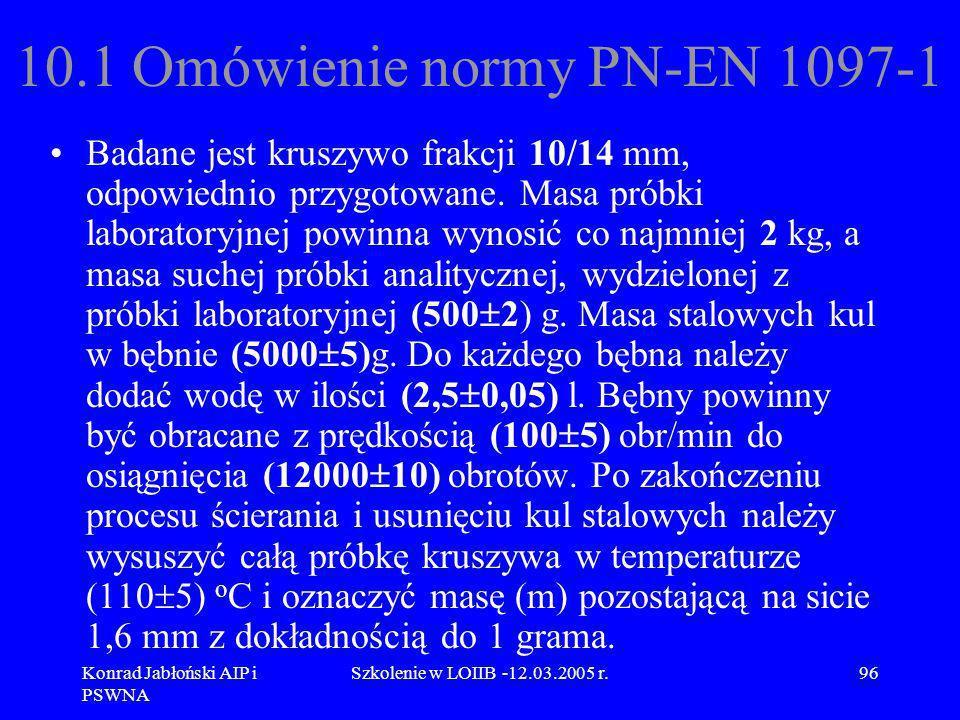 Konrad Jabłoński AIP i PSWNA Szkolenie w LOIIB -12.03.2005 r.96 10.1 Omówienie normy PN-EN 1097-1 Badane jest kruszywo frakcji 10/14 mm, odpowiednio p