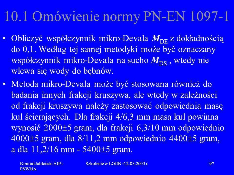 Konrad Jabłoński AIP i PSWNA Szkolenie w LOIIB -12.03.2005 r.97 10.1 Omówienie normy PN-EN 1097-1 Obliczyć współczynnik mikro-Devala M DE z dokładnośc