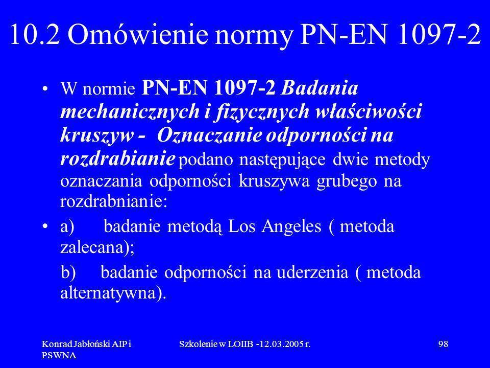 Konrad Jabłoński AIP i PSWNA Szkolenie w LOIIB -12.03.2005 r.98 10.2 Omówienie normy PN-EN 1097-2 W normie PN-EN 1097-2 Badania mechanicznych i fizycz