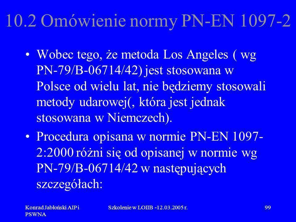 Konrad Jabłoński AIP i PSWNA Szkolenie w LOIIB -12.03.2005 r.99 10.2 Omówienie normy PN-EN 1097-2 Wobec tego, że metoda Los Angeles ( wg PN-79/B-06714