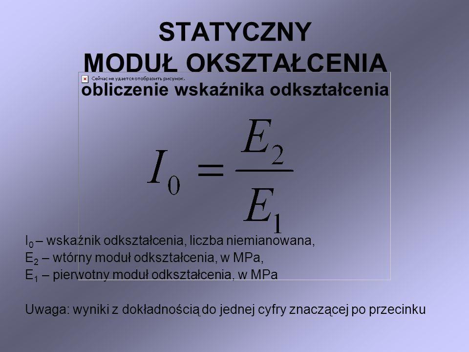 STATYCZNY MODUŁ OKSZTAŁCENIA obliczenie wskaźnika odkształcenia I 0 – wskaźnik odkształcenia, liczba niemianowana, E 2 – wtórny moduł odkształcenia, w