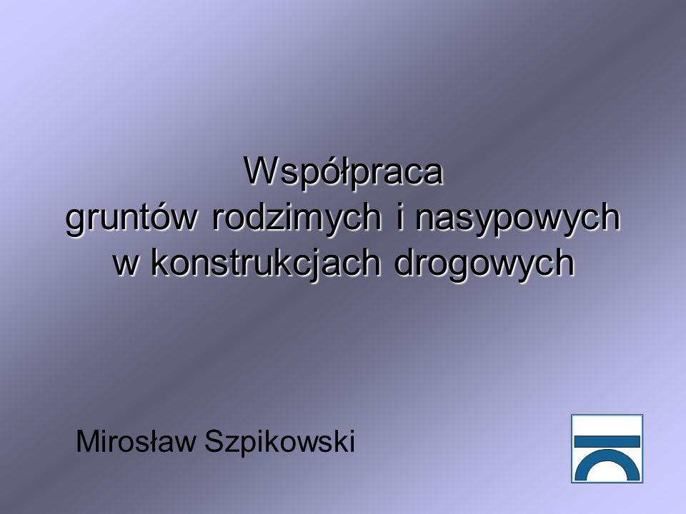 Współpraca gruntów rodzimych i nasypowych w konstrukcjach drogowych Mirosław Szpikowski