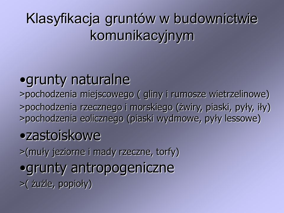 Klasyfikacja gruntów w budownictwie komunikacyjnym grunty naturalnegrunty naturalne > pochodzenia miejscowego ( gliny i rumosze wietrzelinowe) > pocho