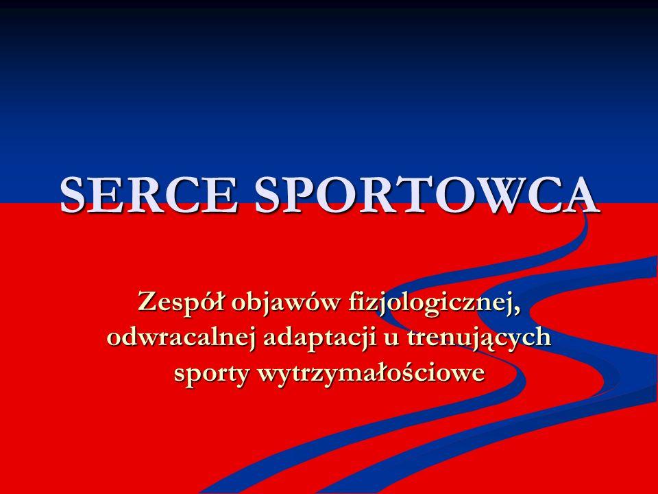SERCE SPORTOWCA Zespół objawów fizjologicznej, odwracalnej adaptacji u trenujących sporty wytrzymałościowe