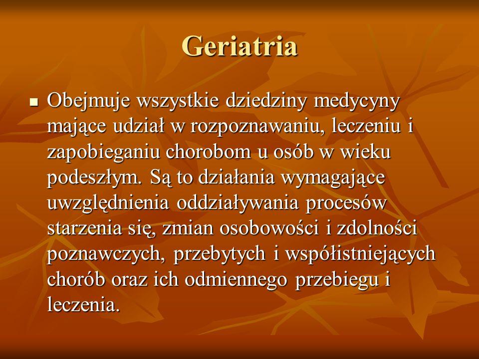Geriatria Obejmuje wszystkie dziedziny medycyny mające udział w rozpoznawaniu, leczeniu i zapobieganiu chorobom u osób w wieku podeszłym. Są to działa