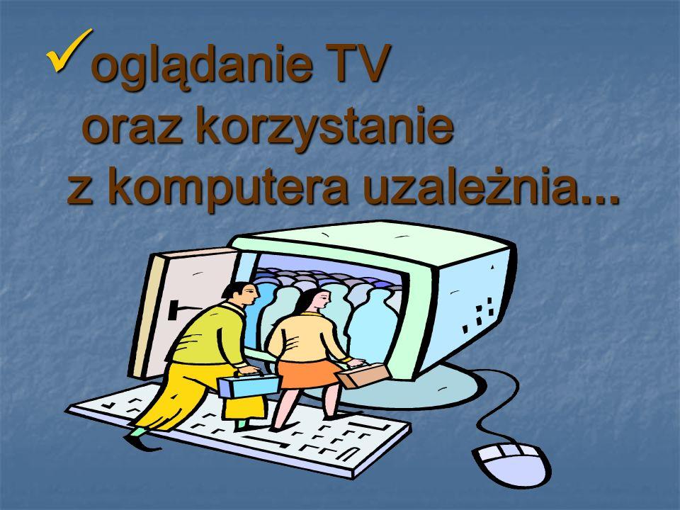 oglądanie TV oraz korzystanie z komputera uzależnia... oglądanie TV oraz korzystanie z komputera uzależnia...