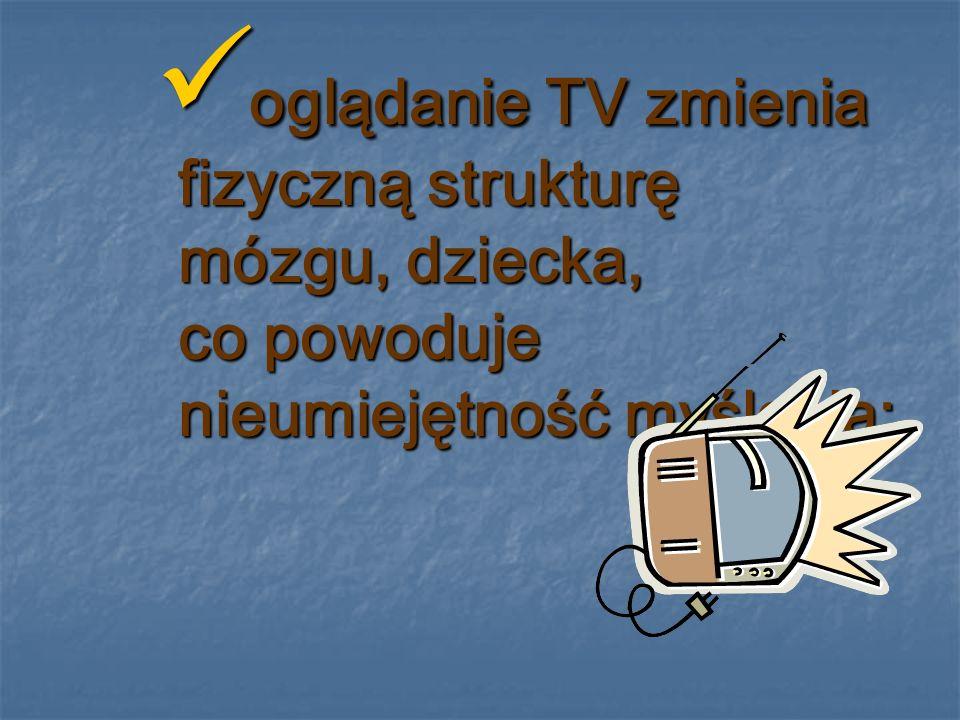 zbyt częste oglądanie TV powoduje zanik wyobraźni; zbyt częste oglądanie TV powoduje zanik wyobraźni; w telewizji ważne jest tylko TU i TERAZ, co powoduje, że dziecko ma problemy z przewidywaniem konsekwencji; w telewizji ważne jest tylko TU i TERAZ, co powoduje, że dziecko ma problemy z przewidywaniem konsekwencji;
