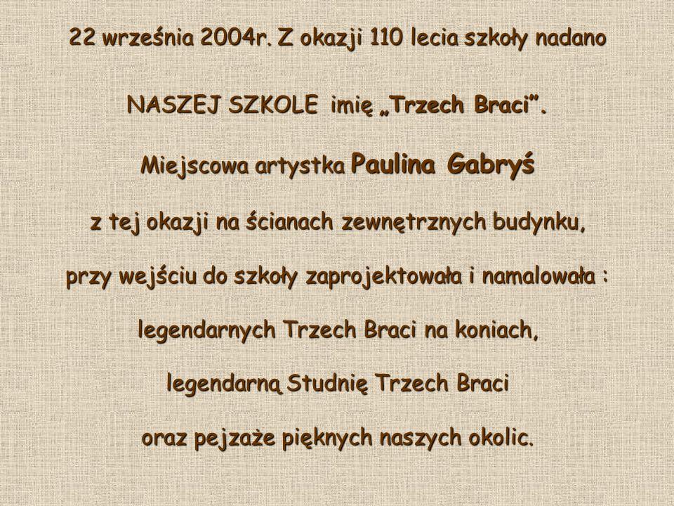 22 września 2004r. Z okazji 110 lecia szkoły nadano NASZEJ SZKOLE imię Trzech Braci. Miejscowa artystka Paulina Gabryś z tej okazji na ścianach zewnęt