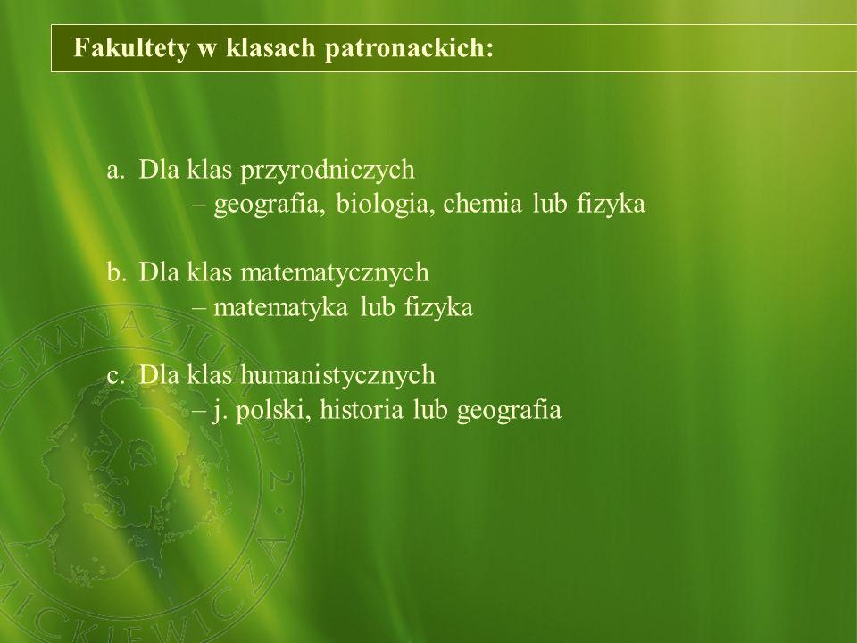Fakultety w klasach patronackich: a.Dla klas przyrodniczych – geografia, biologia, chemia lub fizyka b.Dla klas matematycznych – matematyka lub fizyka