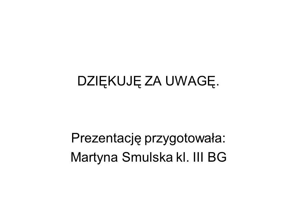 DZIĘKUJĘ ZA UWAGĘ. Prezentację przygotowała: Martyna Smulska kl. III BG