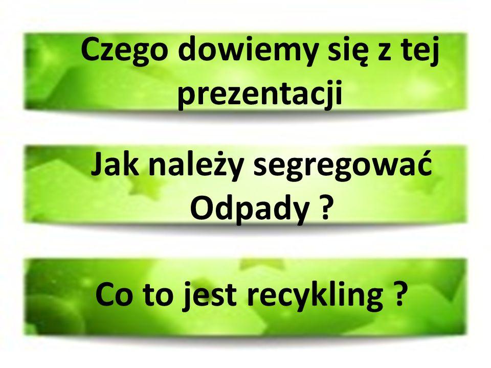 Czego dowiemy się z tej prezentacji Jak należy segregować Odpady ? Co to jest recykling ?
