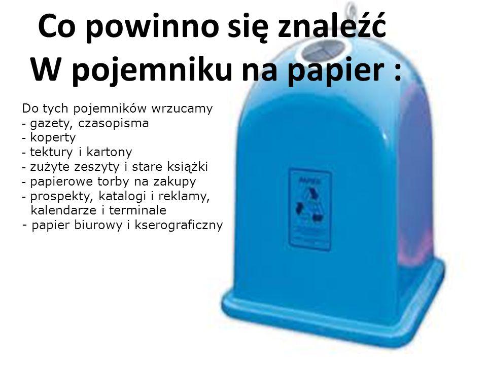 Co powinno się znaleźć W pojemniku na papier : Do tych pojemników wrzucamy - gazety, czasopisma - koperty - tektury i kartony - zużyte zeszyty i stare