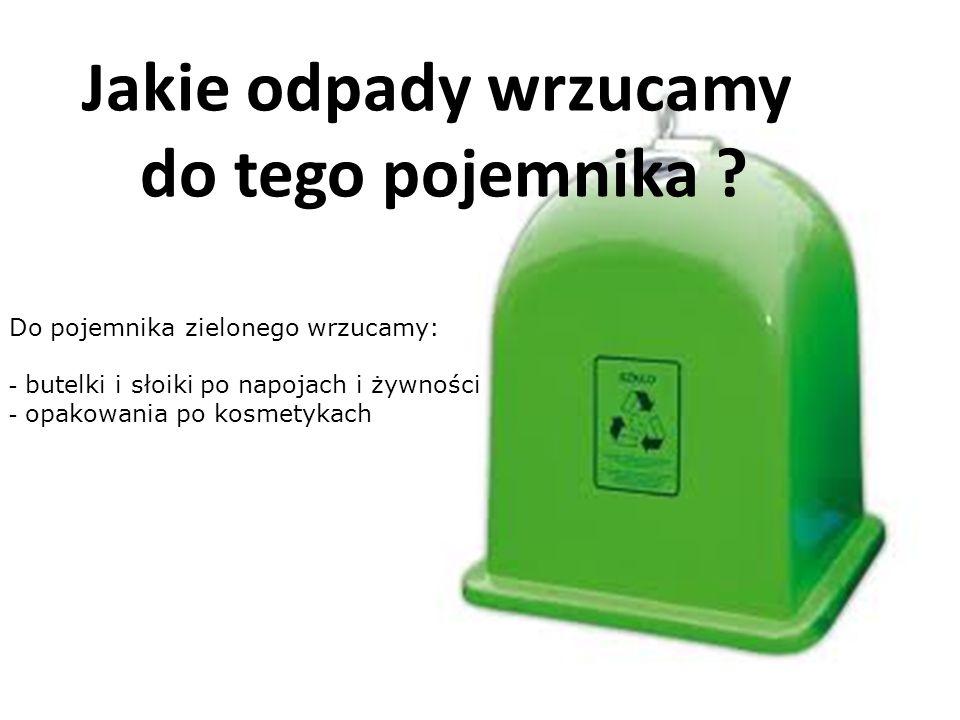 Jakie odpady wrzucamy do tego pojemnika ? Do pojemnika zielonego wrzucamy: - butelki i słoiki po napojach i żywności - opakowania po kosmetykach