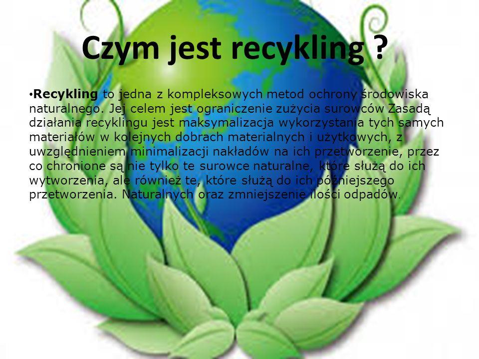 Czym jest recykling ? Recykling to jedna z kompleksowych metod ochrony środowiska naturalnego. Jej celem jest ograniczenie zużycia surowców Zasadą dzi