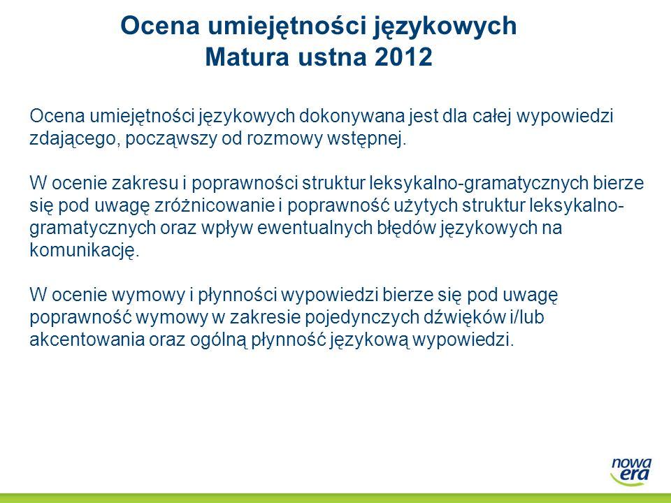 Ocena umiejętności językowych Matura ustna 2012 Ocena umiejętności językowych dokonywana jest dla całej wypowiedzi zdającego, począwszy od rozmowy wst