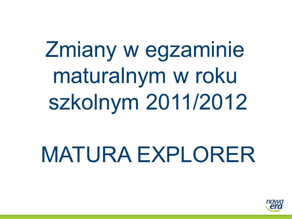 Zmiany w egzaminie maturalnym w roku szkolnym 2011/2012 MATURA EXPLORER