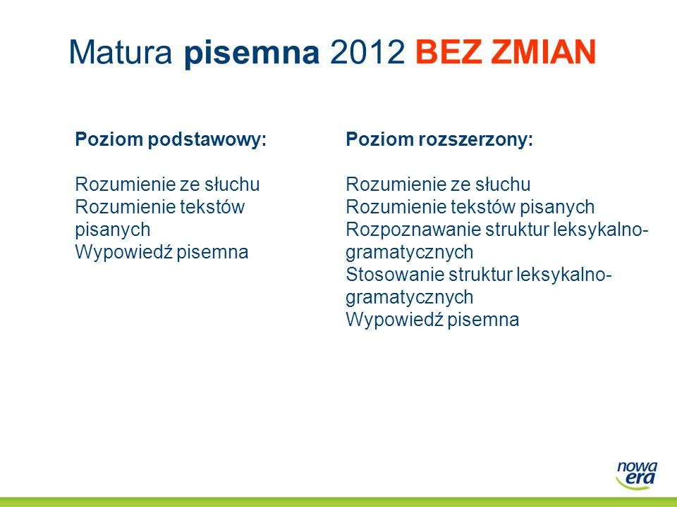 Matura pisemna 2012 BEZ ZMIAN Poziom podstawowy: Rozumienie ze słuchu Rozumienie tekstów pisanych Wypowiedź pisemna Poziom rozszerzony: Rozumienie ze