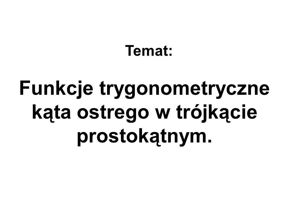 Funkcje trygonometryczne kąta ostrego w trójkącie prostokątnym. Temat:
