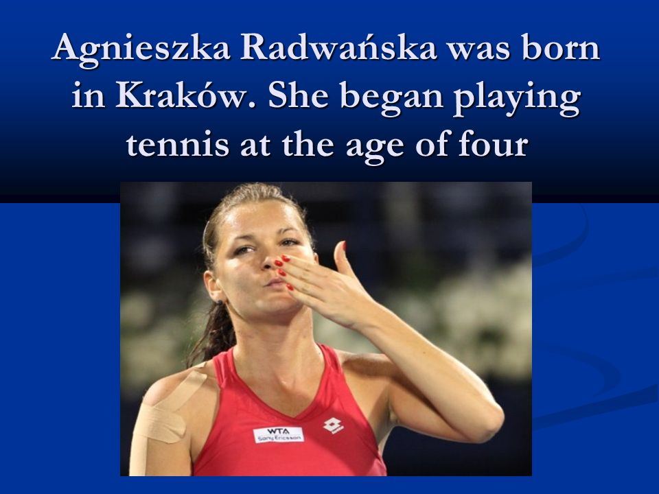 Agnieszka Radwańska was born in Kraków. She began playing tennis at the age of four