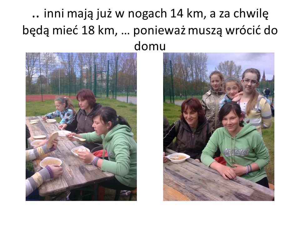 .. inni mają już w nogach 14 km, a za chwilę będą mieć 18 km, … ponieważ muszą wrócić do domu