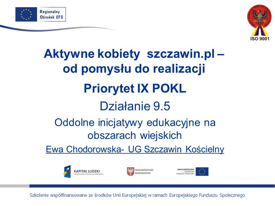 Szkolenie współfinansowane ze środków Unii Europejskiej w ramach Europejskiego Funduszu Społecznego Aktywne kobiety szczawin.pl – od pomysłu do realizacji Priorytet IX POKL Działanie 9.5 Oddolne inicjatywy edukacyjne na obszarach wiejskich Ewa Chodorowska- UG Szczawin Kościelny