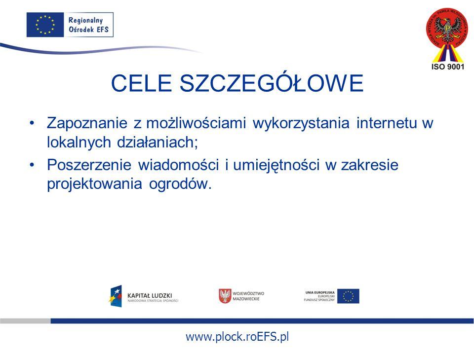 www.plock.roEFS.pl CELE SZCZEGÓŁOWE Zapoznanie z możliwościami wykorzystania internetu w lokalnych działaniach; Poszerzenie wiadomości i umiejętności w zakresie projektowania ogrodów.
