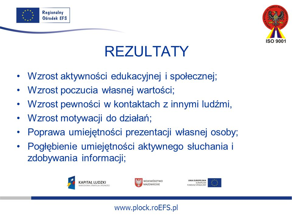 www.plock.roEFS.pl REZULTATY Wzrost aktywności edukacyjnej i społecznej; Wzrost poczucia własnej wartości; Wzrost pewności w kontaktach z innymi ludźmi, Wzrost motywacji do działań; Poprawa umiejętności prezentacji własnej osoby; Pogłębienie umiejętności aktywnego słuchania i zdobywania informacji;