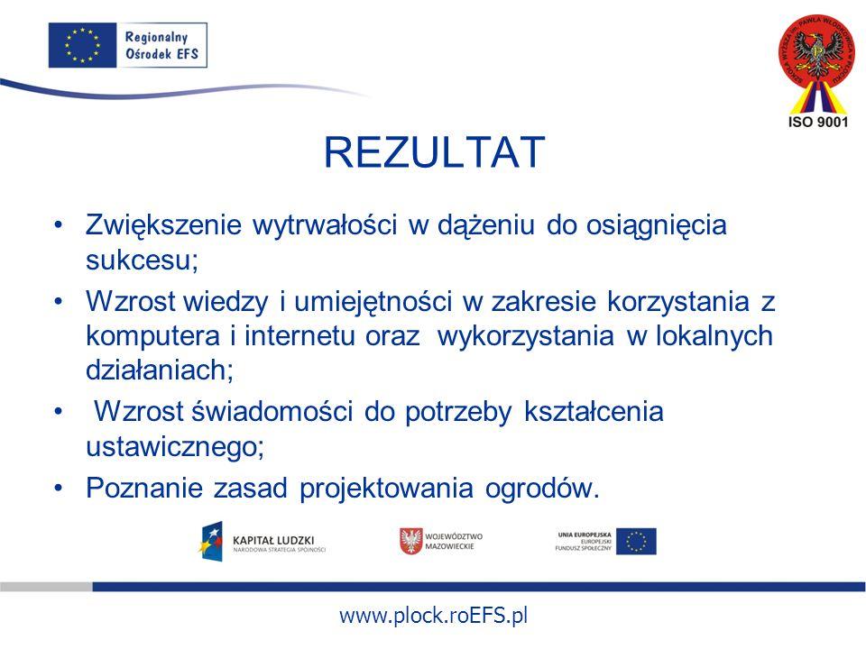 www.plock.roEFS.pl REZULTAT Zwiększenie wytrwałości w dążeniu do osiągnięcia sukcesu; Wzrost wiedzy i umiejętności w zakresie korzystania z komputera i internetu oraz wykorzystania w lokalnych działaniach; Wzrost świadomości do potrzeby kształcenia ustawicznego; Poznanie zasad projektowania ogrodów.