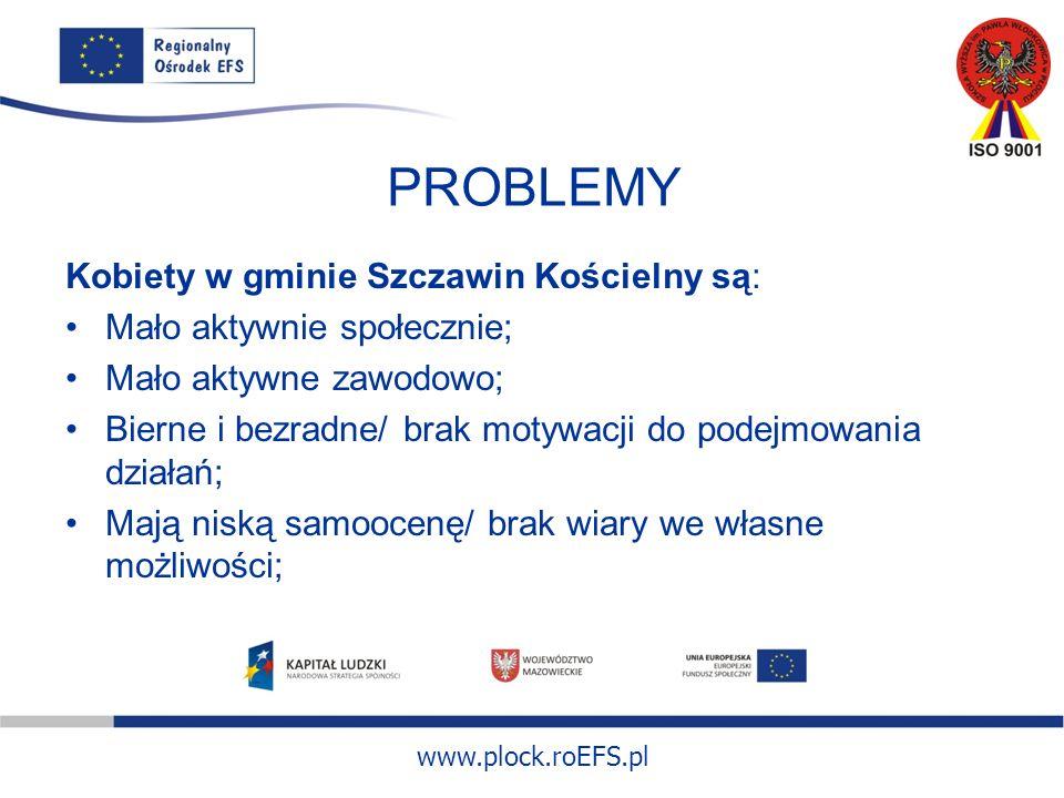 www.plock.roEFS.pl PROBLEMY Kobiety w gminie Szczawin Kościelny są: Mało aktywnie społecznie; Mało aktywne zawodowo; Bierne i bezradne/ brak motywacji do podejmowania działań; Mają niską samoocenę/ brak wiary we własne możliwości;