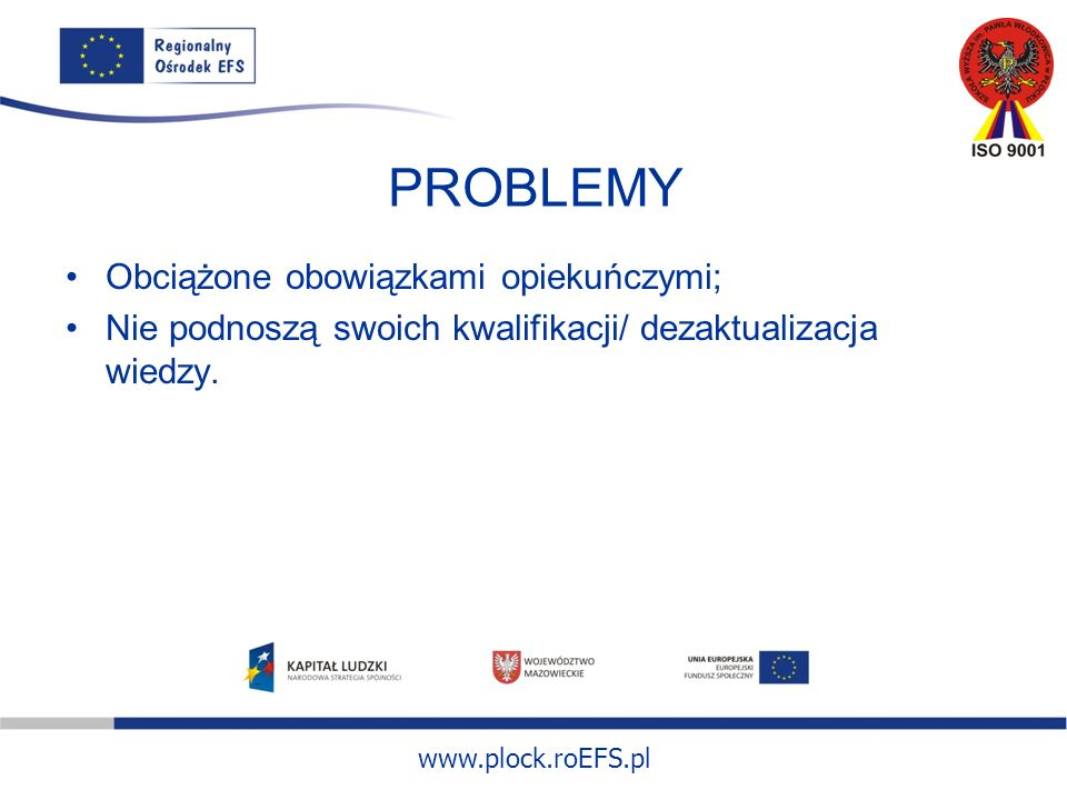www.plock.roEFS.pl PROBLEMY Obciążone obowiązkami opiekuńczymi; Nie podnoszą swoich kwalifikacji/ dezaktualizacja wiedzy.