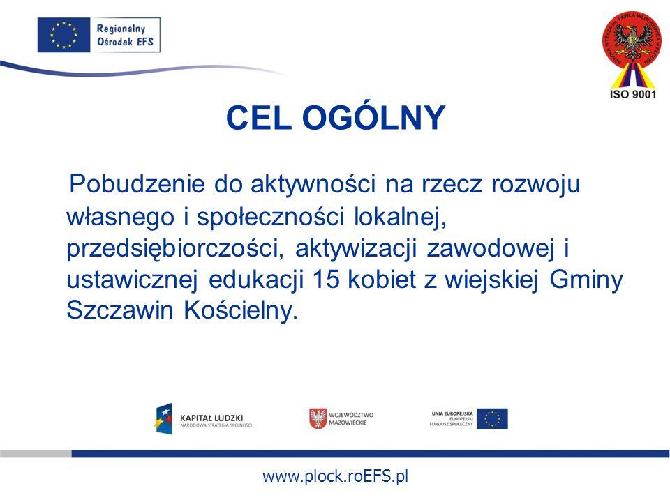 www.plock.roEFS.pl CEL OGÓLNY Pobudzenie do aktywności na rzecz rozwoju własnego i społeczności lokalnej, przedsiębiorczości, aktywizacji zawodowej i ustawicznej edukacji 15 kobiet z wiejskiej Gminy Szczawin Kościelny.