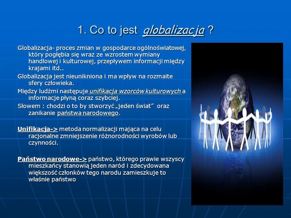 1. Co to jest globalizacja ? Globalizacja- proces zmian w gospodarce ogólnoświatowej, który pogłębia się wraz ze wzrostem wymiany handlowej i kulturow