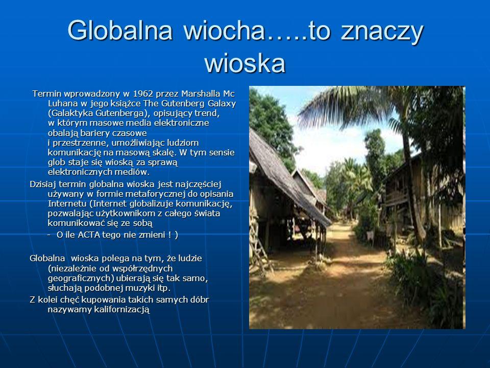 Globalna wiocha…..to znaczy wioska Termin wprowadzony w 1962 przez Marshalla Mc Luhana w jego książce The Gutenberg Galaxy (Galaktyka Gutenberga), opi