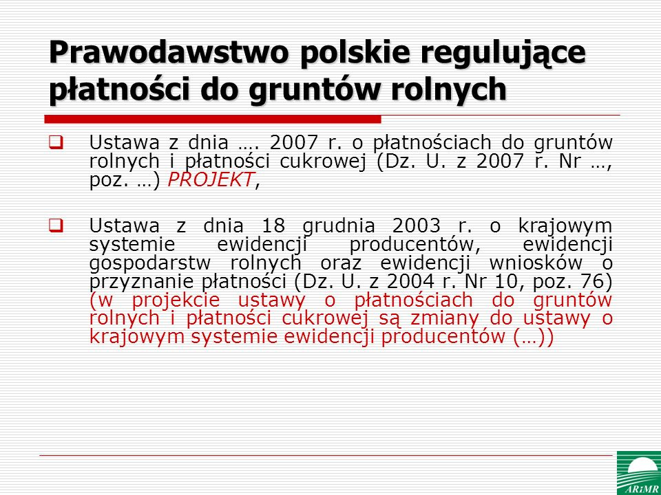 Prawodawstwo polskie regulujące płatności do gruntów rolnych Ustawa z dnia …. 2007 r. o płatnościach do gruntów rolnych i płatności cukrowej (Dz. U. z