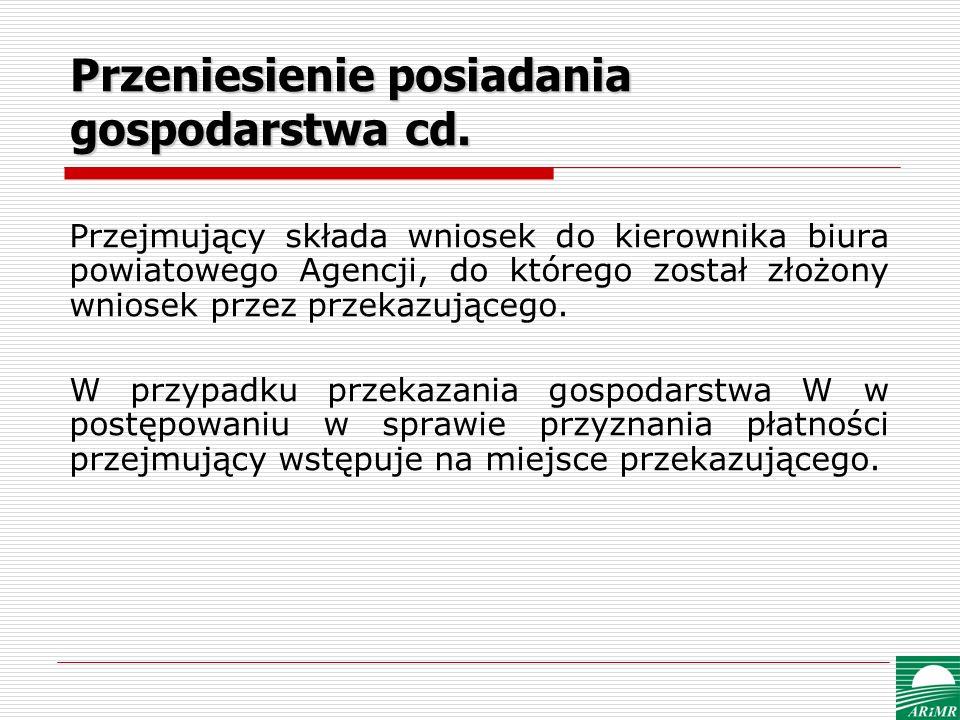 Przeniesienie posiadania gospodarstwa cd. Przejmujący składa wniosek do kierownika biura powiatowego Agencji, do którego został złożony wniosek przez