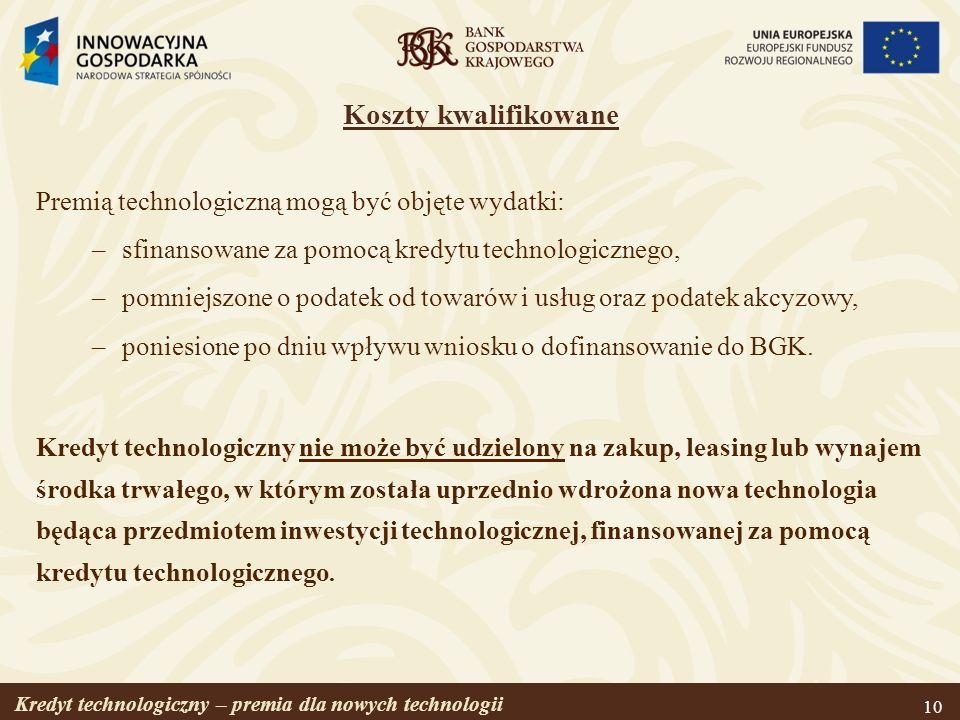 Kredyt technologiczny – premia dla nowych technologii 10 Koszty kwalifikowane Premią technologiczną mogą być objęte wydatki: –sfinansowane za pomocą k