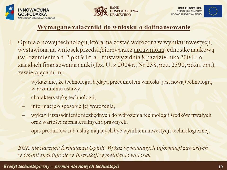 Kredyt technologiczny – premia dla nowych technologii 19 Wymagane załączniki do wniosku o dofinansowanie 1.Opinia o nowej technologii, która ma zostać