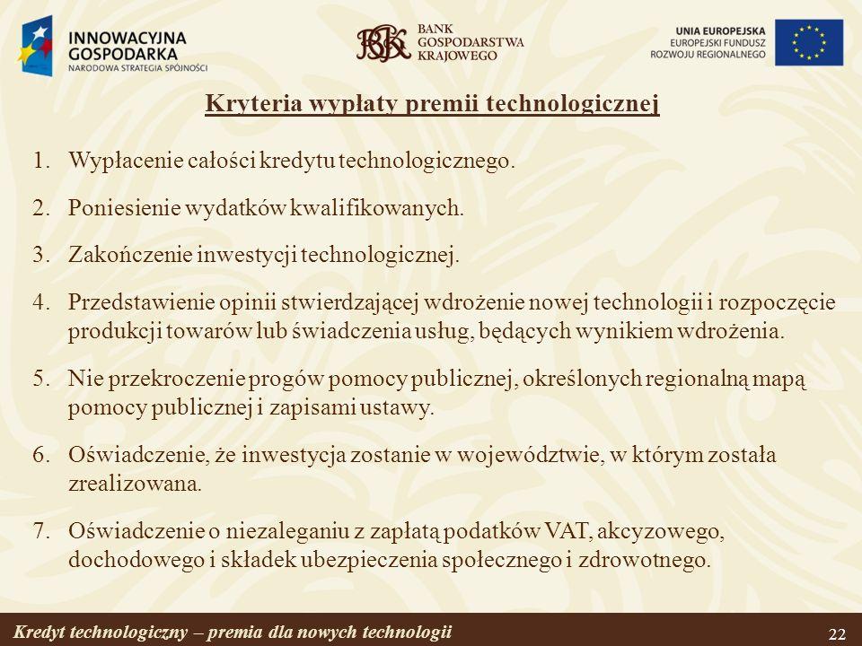 Kredyt technologiczny – premia dla nowych technologii 22 Kryteria wypłaty premii technologicznej 1.Wypłacenie całości kredytu technologicznego. 2.Poni
