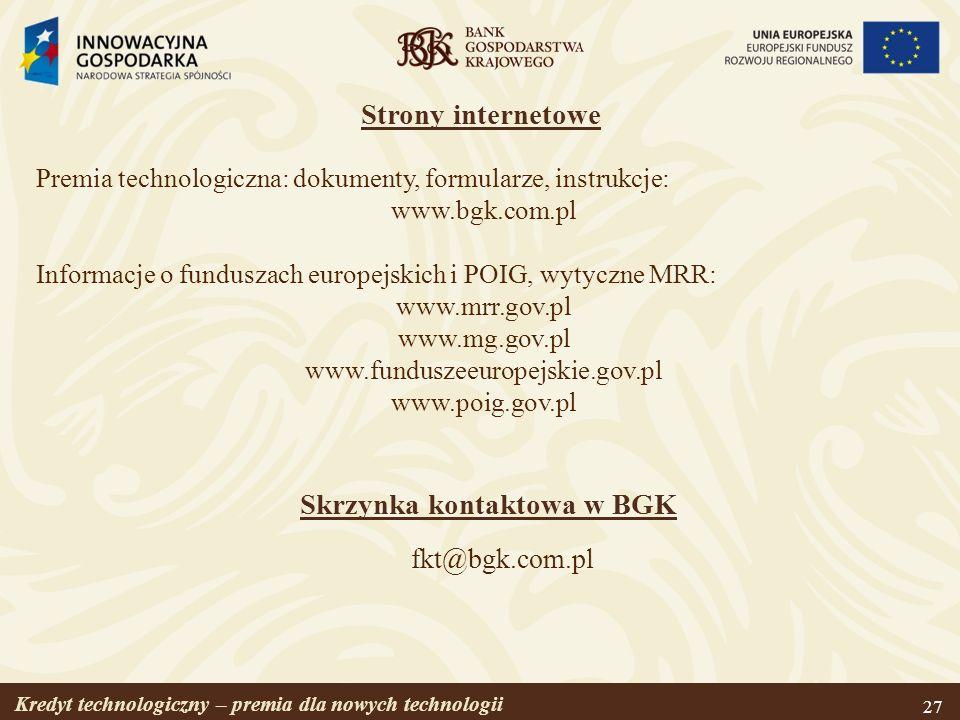 Kredyt technologiczny – premia dla nowych technologii 27 Strony internetowe Premia technologiczna: dokumenty, formularze, instrukcje: www.bgk.com.pl I