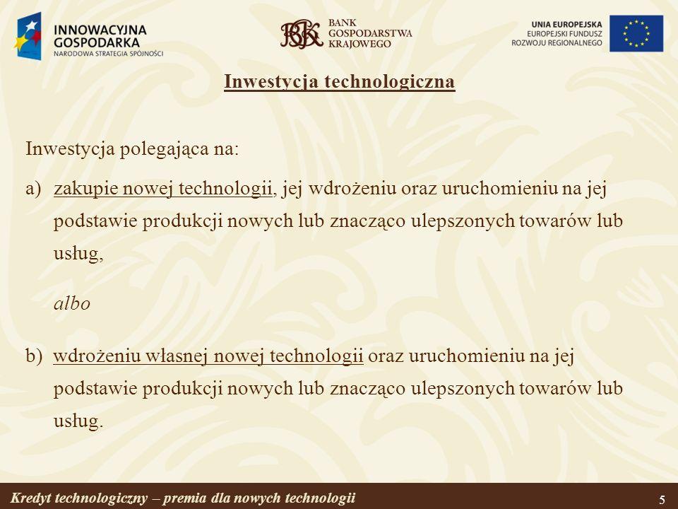 Kredyt technologiczny – premia dla nowych technologii 5 Inwestycja technologiczna Inwestycja polegająca na: a)zakupie nowej technologii, jej wdrożeniu